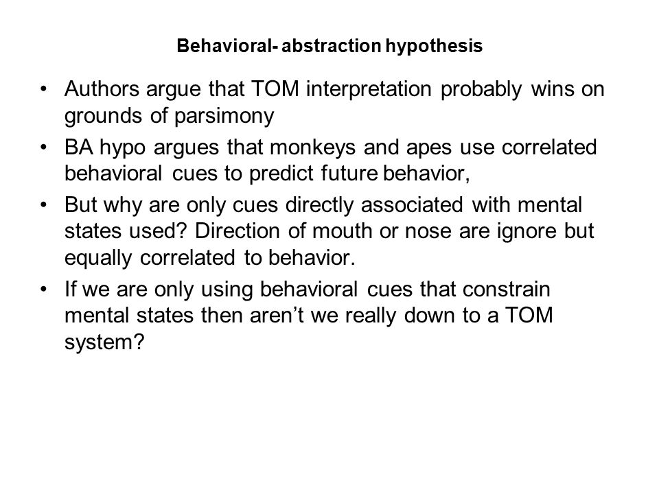 Behavioral- abstraction hypothesis Authors argue that TOM interpretation probably wins on grounds of parsimony BA hypo argues that monkeys and apes us