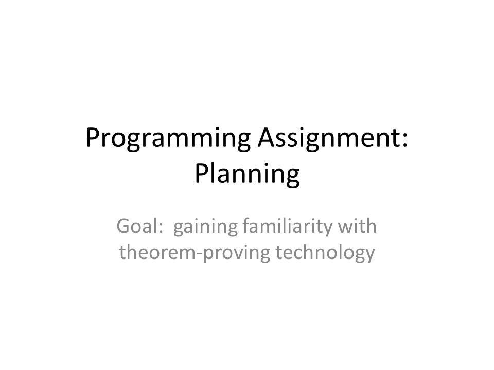 Programming Assignment: Planning Goal: gaining familiarity with theorem-proving technology