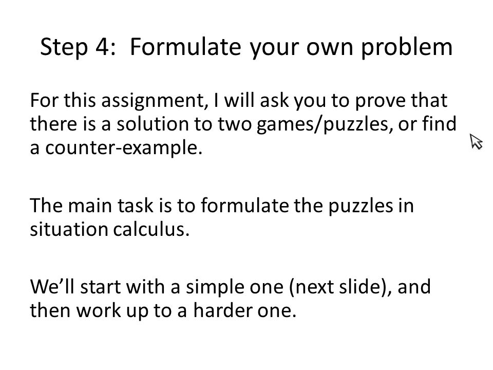 Step 4: Formulate your own problem For this assignment, I will ask you to prove that there is a solution to two games/puzzles, or find a counter-example.