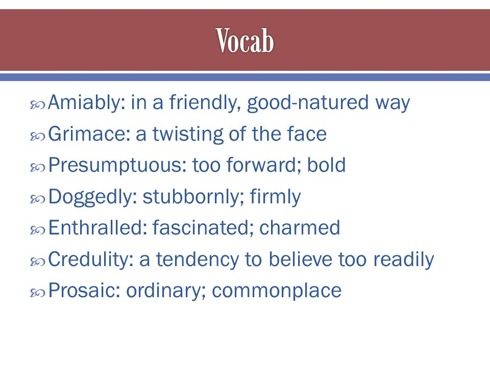  Amiably: in a friendly, good-natured way  Grimace: a twisting of the face  Presumptuous: too forward; bold  Doggedly: stubbornly; firmly  Enthralled: fascinated; charmed  Credulity: a tendency to believe too readily  Prosaic: ordinary; commonplace
