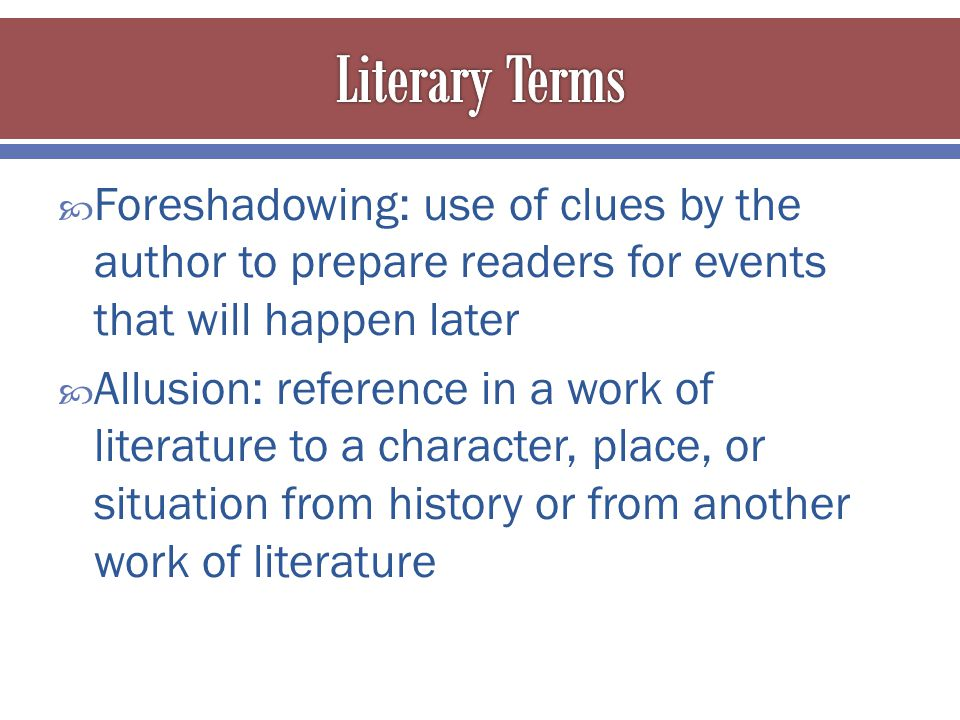  Foreshadowing: use of clues by the author to prepare readers for events that will happen later  Allusion: reference in a work of literature to a character, place, or situation from history or from another work of literature