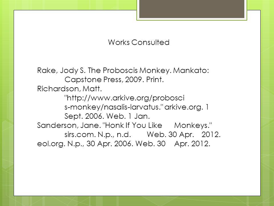 Works Consulted Rake, Jody S. The Proboscis Monkey. Mankato: Capstone Press, 2009. Print. Richardson, Matt.