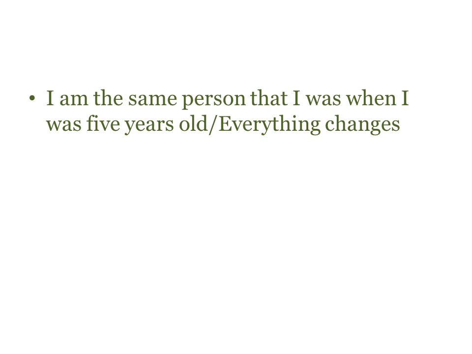 I am the same person that I was when I was five years old/Everything changes