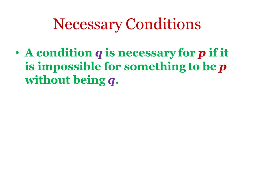 Necessary Conditions A condition q is necessary for p if it is impossible for something to be p without being q.