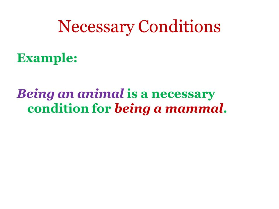 Necessary Conditions Example: Being an animal is a necessary condition for being a mammal.