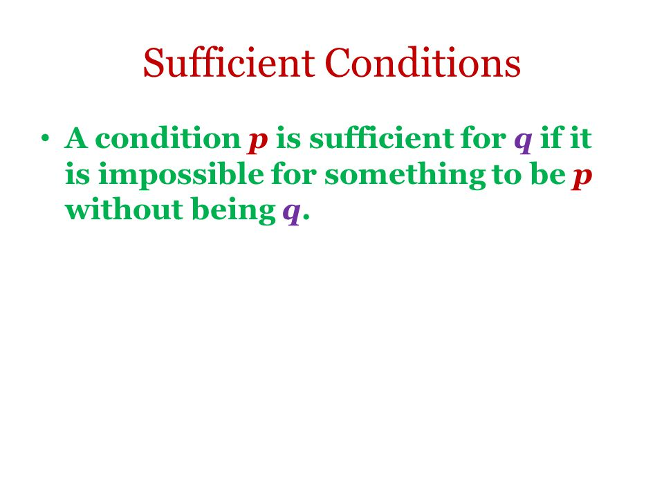 Sufficient Conditions A condition p is sufficient for q if it is impossible for something to be p without being q.