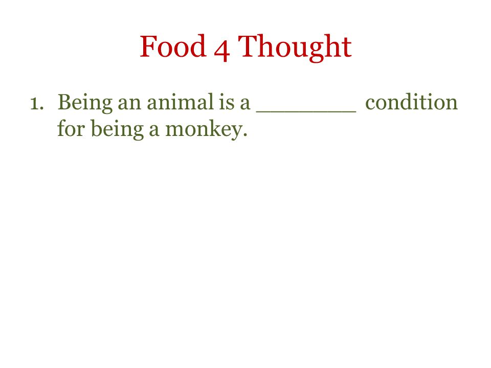 Food 4 Thought 1.Being an animal is a _______ condition for being a monkey.