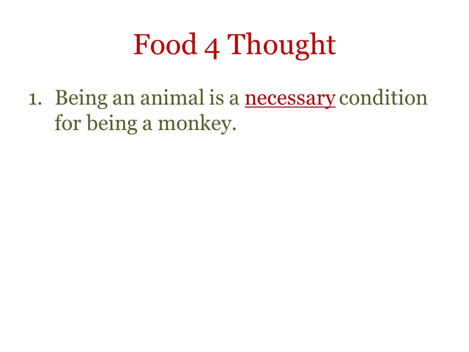 Food 4 Thought 1.Being an animal is a necessary condition for being a monkey.
