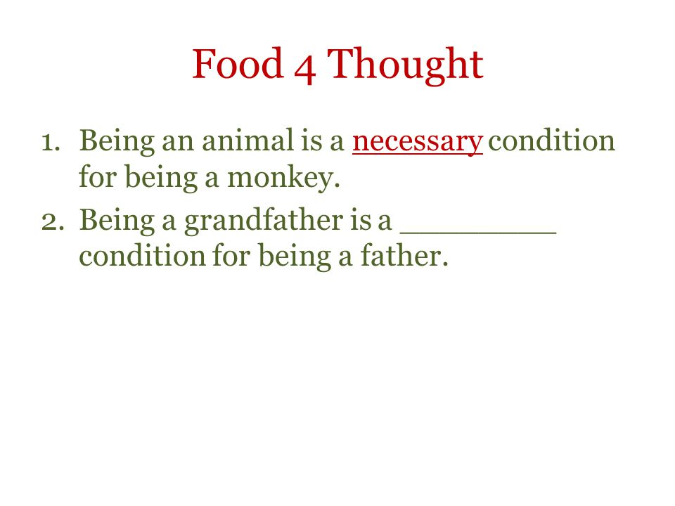 Food 4 Thought 1.Being an animal is a necessary condition for being a monkey. 2.Being a grandfather is a ________ condition for being a father.