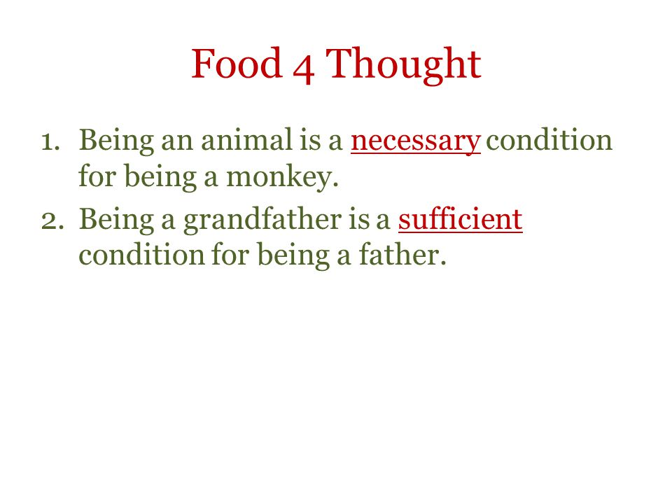 Food 4 Thought 1.Being an animal is a necessary condition for being a monkey. 2.Being a grandfather is a sufficient condition for being a father.