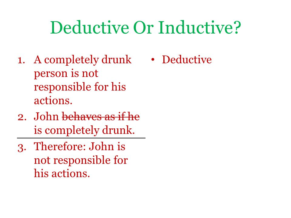 Deductive Or Inductive? 1.A completely drunk person is not responsible for his actions. 2.John behaves as if he is completely drunk. 3.Therefore: John