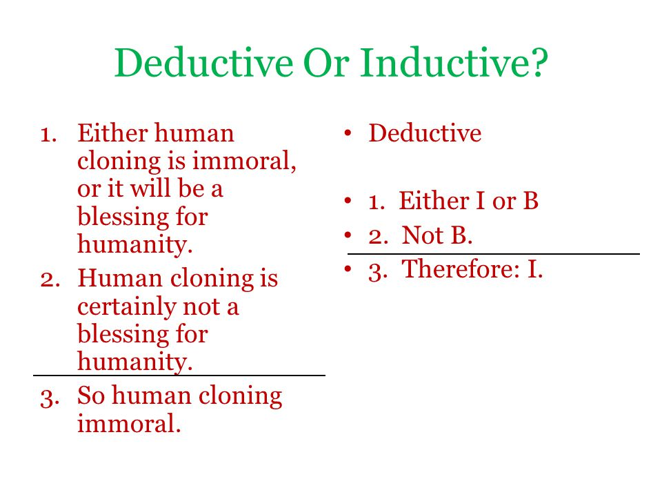 Deductive Or Inductive? 1.Either human cloning is immoral, or it will be a blessing for humanity. 2.Human cloning is certainly not a blessing for huma