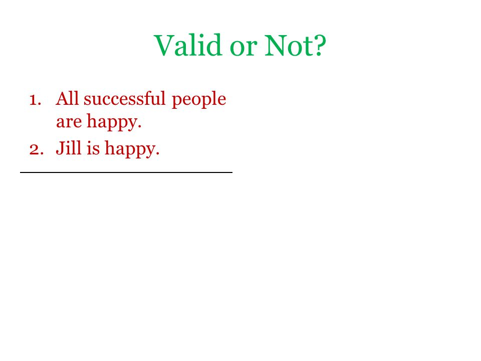 Valid or Not? 1.All successful people are happy. 2.Jill is happy.
