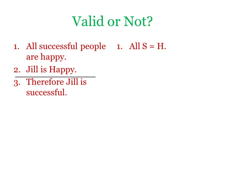 Valid or Not? 1.All successful people are happy. 2.Jill is Happy. 3.Therefore Jill is successful. 1.All S = H.