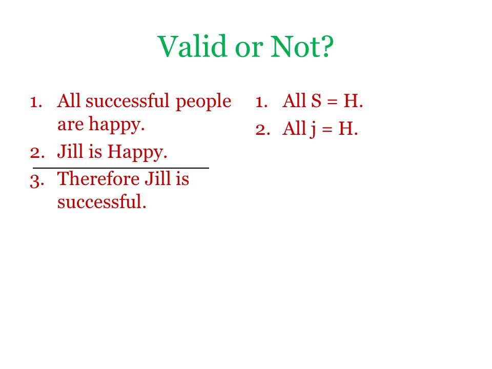 Valid or Not? 1.All successful people are happy. 2.Jill is Happy. 3.Therefore Jill is successful. 1.All S = H. 2.All j = H.