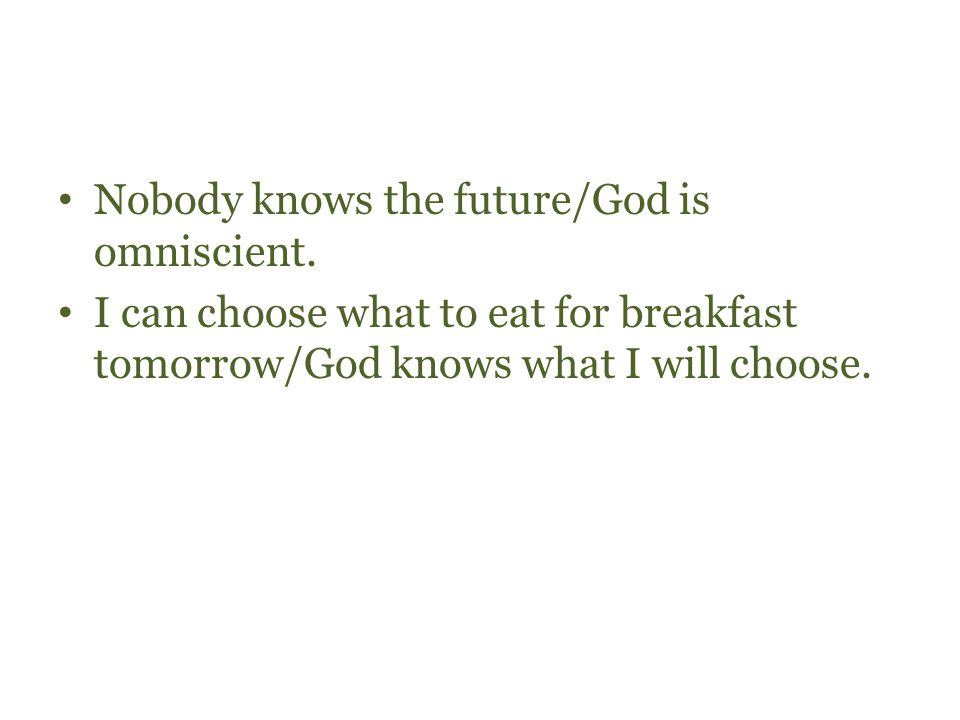Nobody knows the future/God is omniscient. I can choose what to eat for breakfast tomorrow/God knows what I will choose.