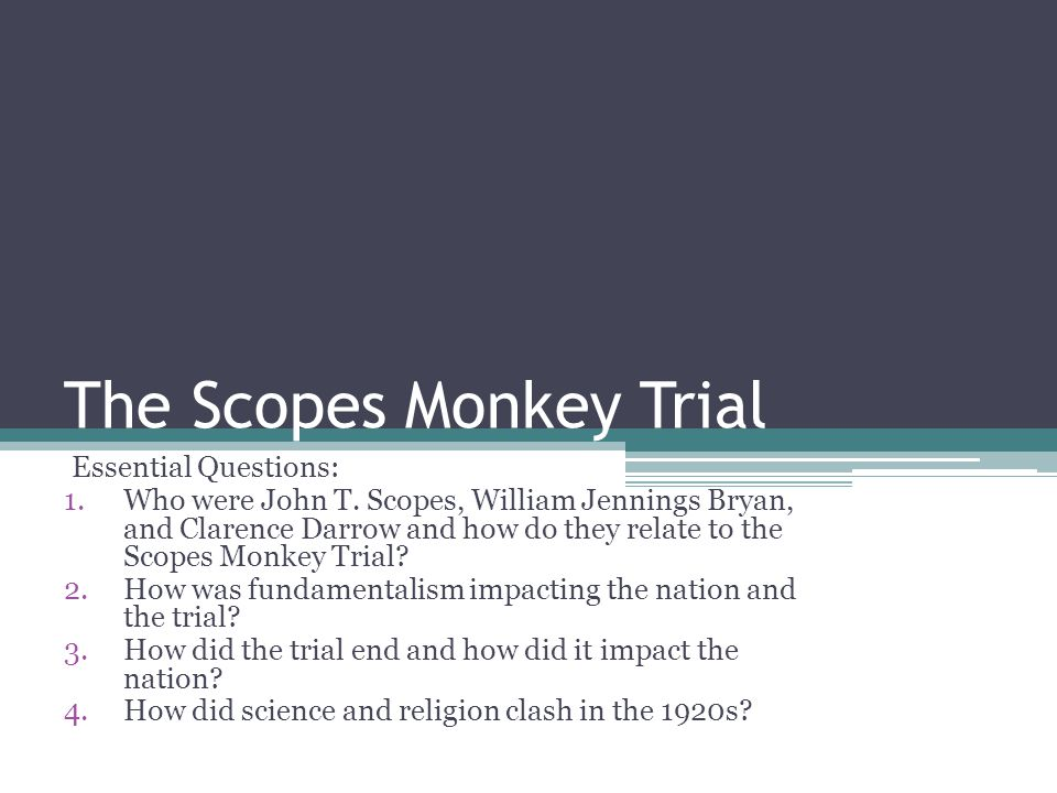 The Scopes Monkey Trial Essential Questions: 1.Who were John T.