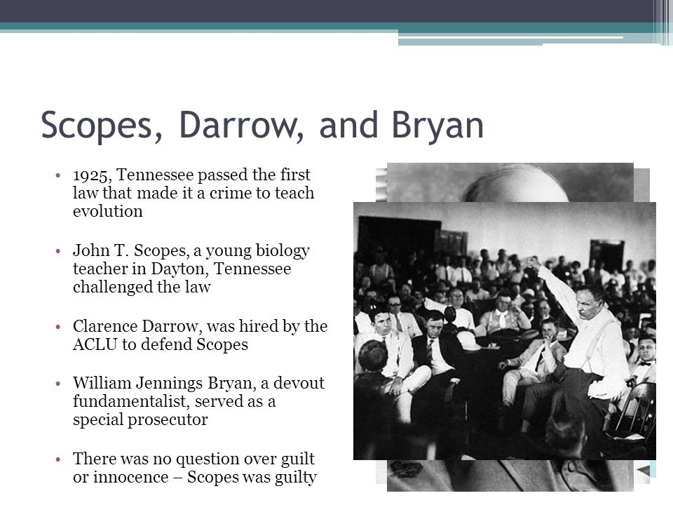 Scopes, Darrow, and Bryan 1925, Tennessee passed the first law that made it a crime to teach evolution John T.