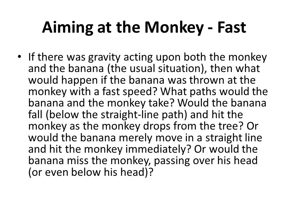 Aiming at the Monkey - Fast If there was gravity acting upon both the monkey and the banana (the usual situation), then what would happen if the banana was thrown at the monkey with a fast speed.