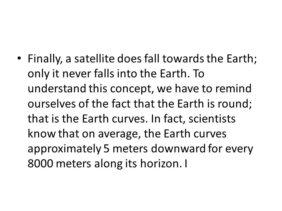 Finally, a satellite does fall towards the Earth; only it never falls into the Earth.
