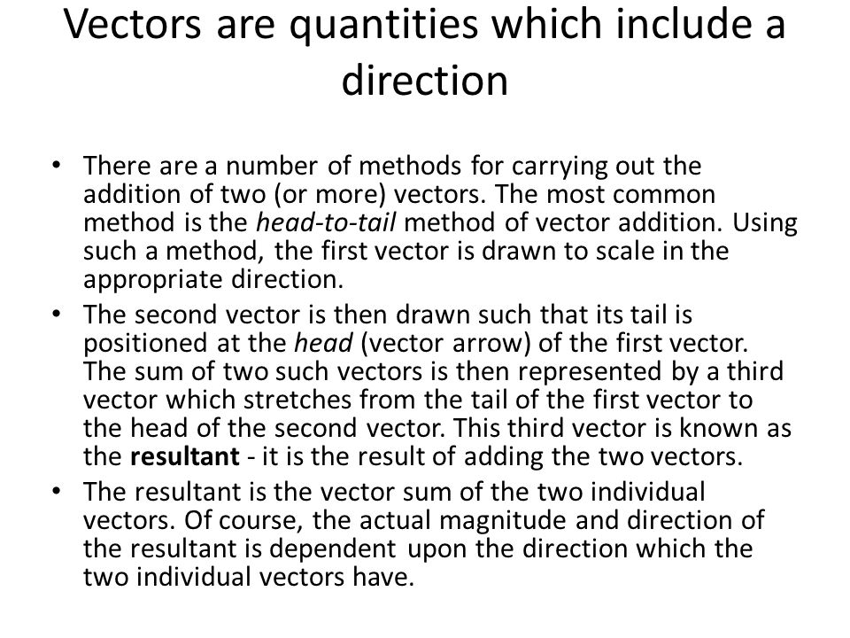 Vectors are quantities which include a direction There are a number of methods for carrying out the addition of two (or more) vectors.