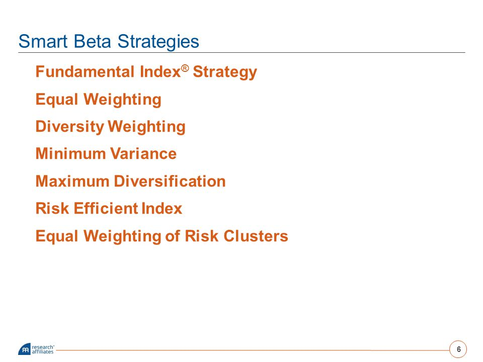 Smart Beta Strategies Fundamental Index ® Strategy Equal Weighting Diversity Weighting Minimum Variance Maximum Diversification Risk Efficient Index E