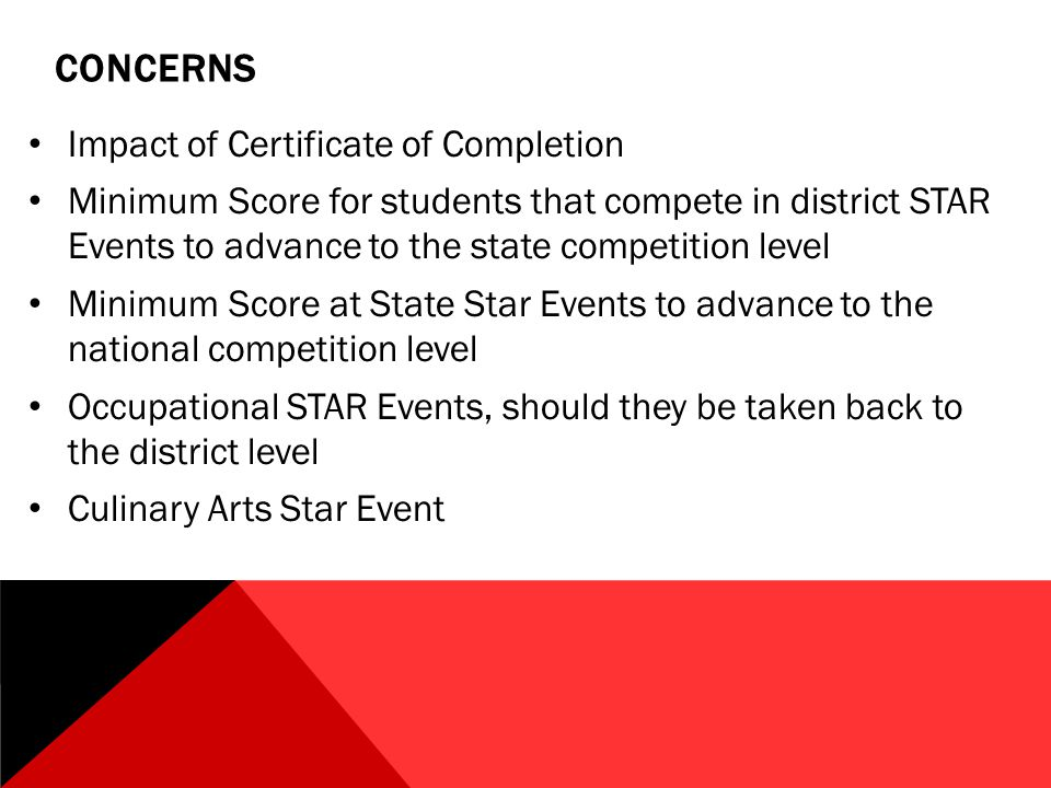 CONCERNS Impact of Certificate of Completion Minimum Score for students that compete in district STAR Events to advance to the state competition level Minimum Score at State Star Events to advance to the national competition level Occupational STAR Events, should they be taken back to the district level Culinary Arts Star Event