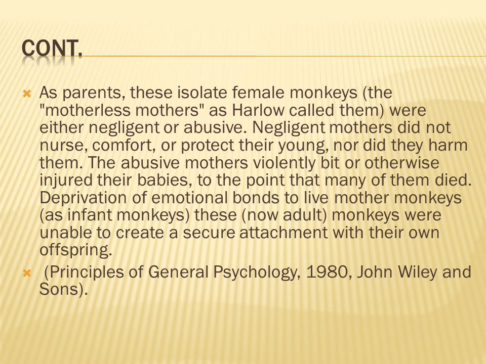  As parents, these isolate female monkeys (the motherless mothers as Harlow called them) were either negligent or abusive.