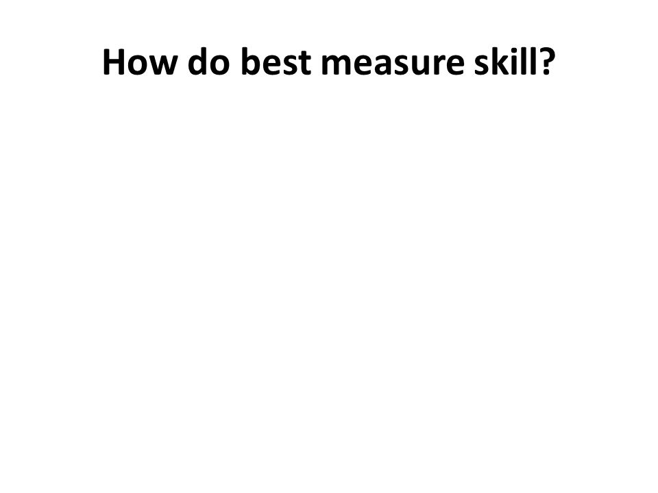 How do best measure skill?