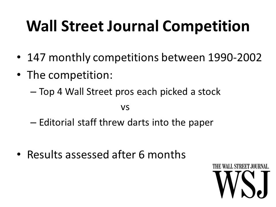 Wall Street Journal Competition 147 monthly competitions between 1990-2002 The competition: – Top 4 Wall Street pros each picked a stock vs – Editorial staff threw darts into the paper Results assessed after 6 months