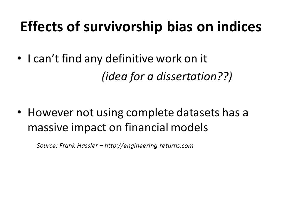 Effects of survivorship bias on indices I can't find any definitive work on it (idea for a dissertation??) However not using complete datasets has a massive impact on financial models Source: Frank Hassler – http://engineering-returns.com