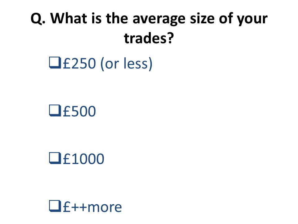 Q. What is the average size of your trades?  £250 (or less)  £500  £1000  £++more