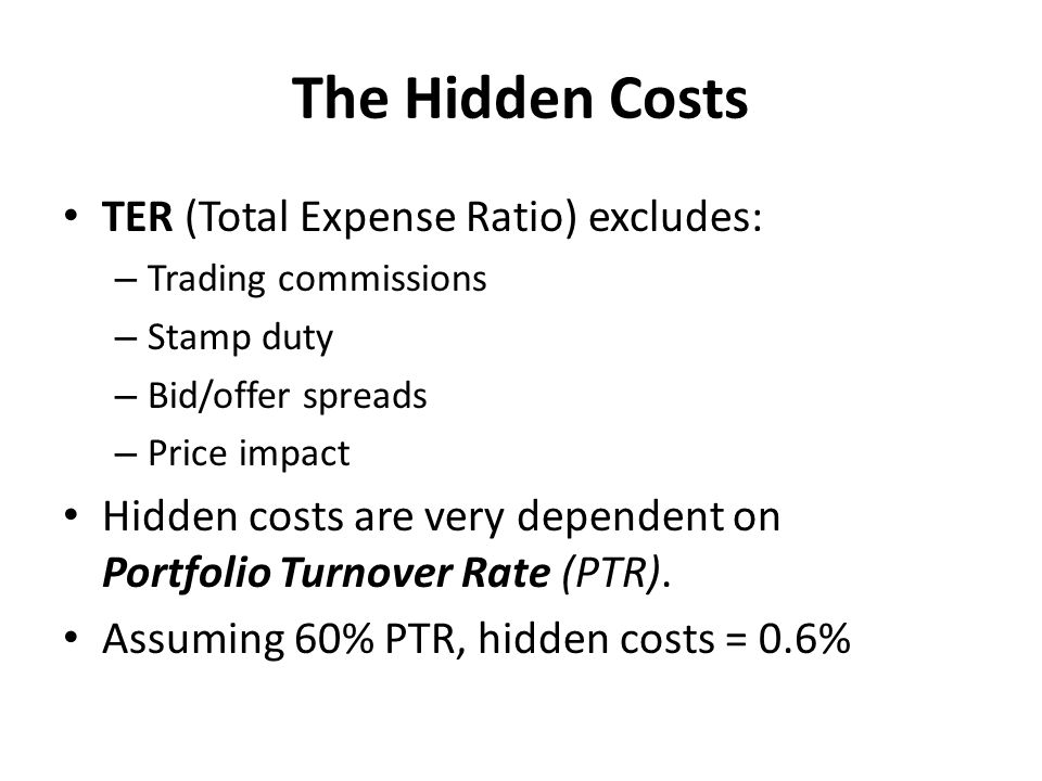 The Hidden Costs TER (Total Expense Ratio) excludes: – Trading commissions – Stamp duty – Bid/offer spreads – Price impact Hidden costs are very dependent on Portfolio Turnover Rate (PTR).