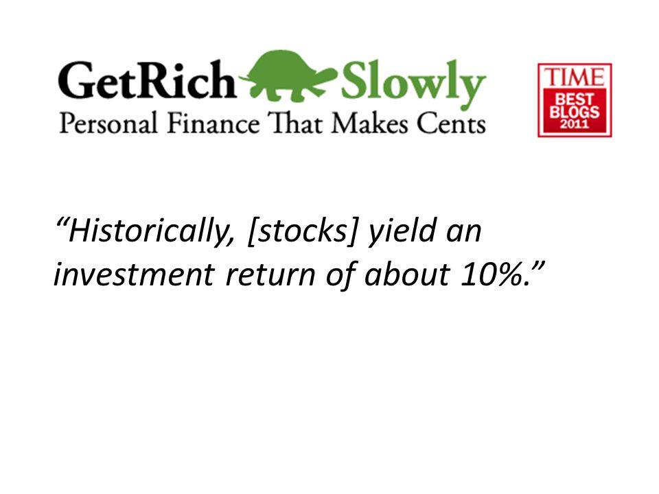 Historically, [stocks] yield an investment return of about 10%.