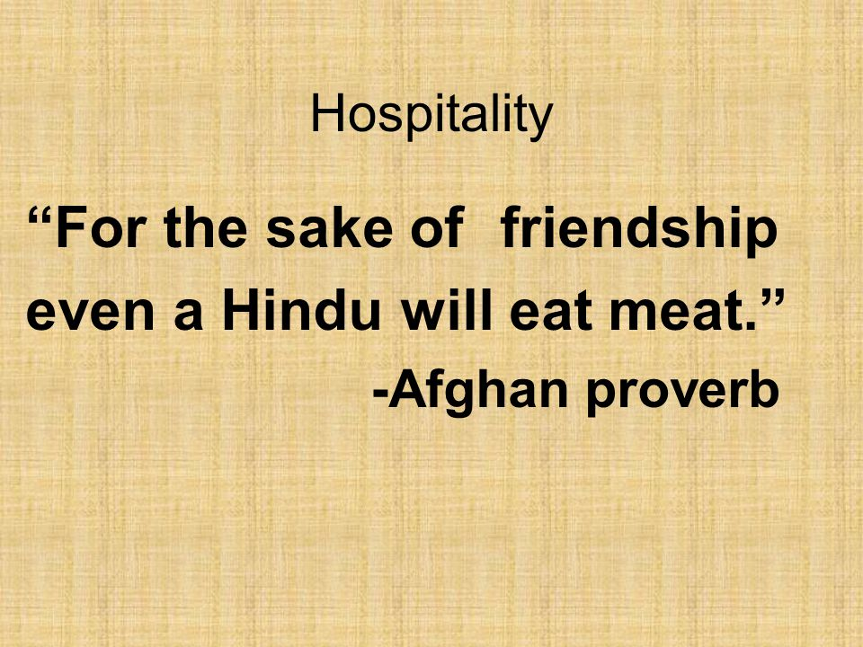 Hospitality For the sake of friendship even a Hindu will eat meat. -Afghan proverb