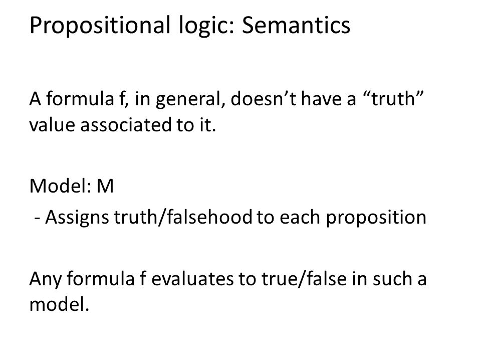 Propositional logic: Semantics A formula f, in general, doesn't have a truth value associated to it.