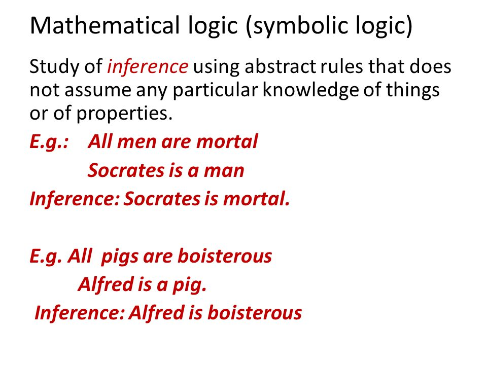 Mathematical logic (symbolic logic) Study of inference using abstract rules that does not assume any particular knowledge of things or of properties.