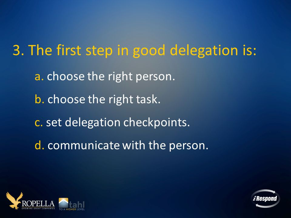 3.The first step in good delegation is: a. choose the right person.