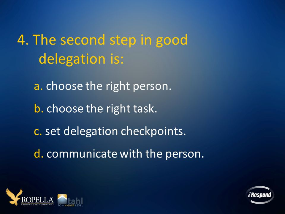 4.The second step in good delegation is: a. choose the right person.
