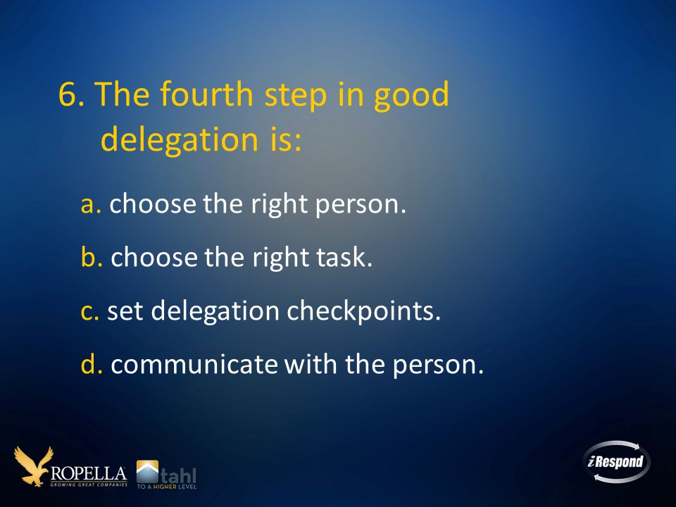 6. The fourth step in good delegation is: a. choose the right person.