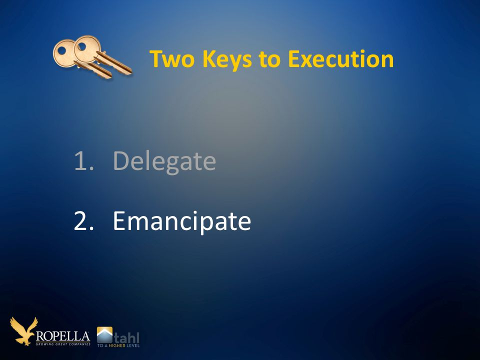 Two Keys to Execution 1.Delegate 2.Emancipate
