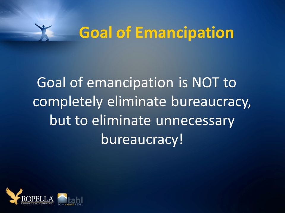 Goal of Emancipation Goal of emancipation is NOT to completely eliminate bureaucracy, but to eliminate unnecessary bureaucracy!