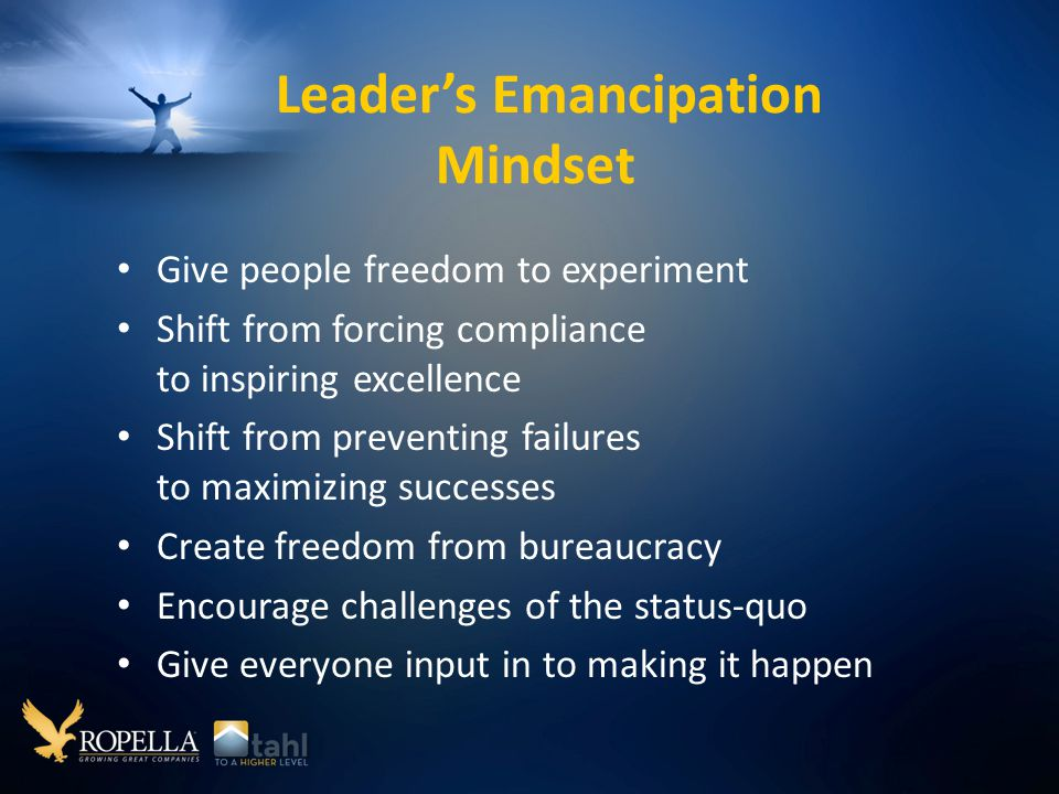 Leader's Emancipation Mindset Give people freedom to experiment Shift from forcing compliance to inspiring excellence Shift from preventing failures to maximizing successes Create freedom from bureaucracy Encourage challenges of the status-quo Give everyone input in to making it happen