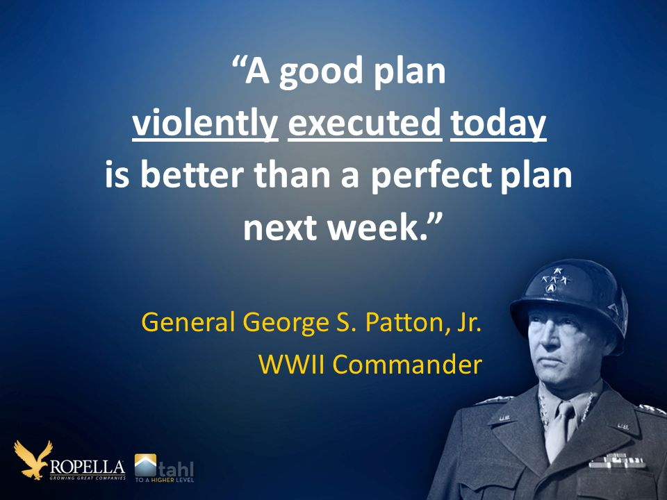 A good plan violently executed today is better than a perfect plan next week. General George S.