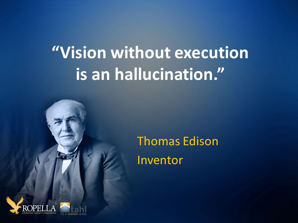 Vision without execution is an hallucination. Thomas Edison Inventor