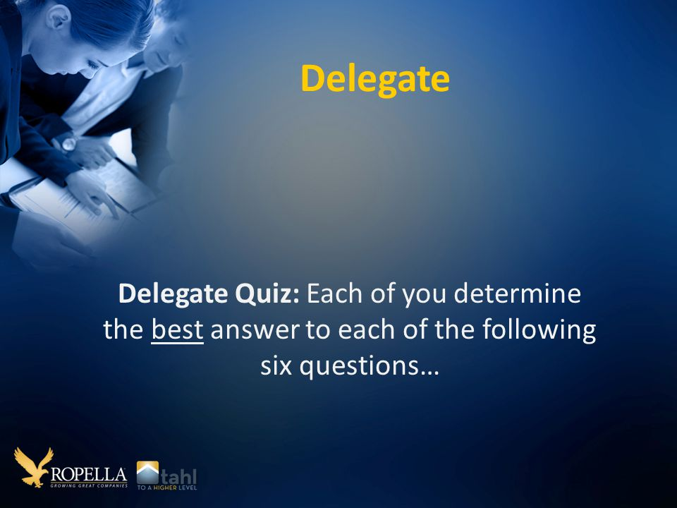 Delegate Delegate Quiz: Each of you determine the best answer to each of the following six questions…
