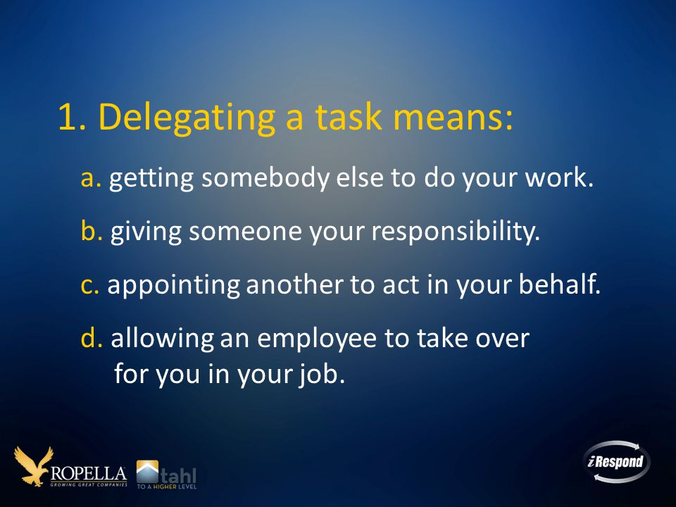 1. Delegating a task means: a. getting somebody else to do your work.
