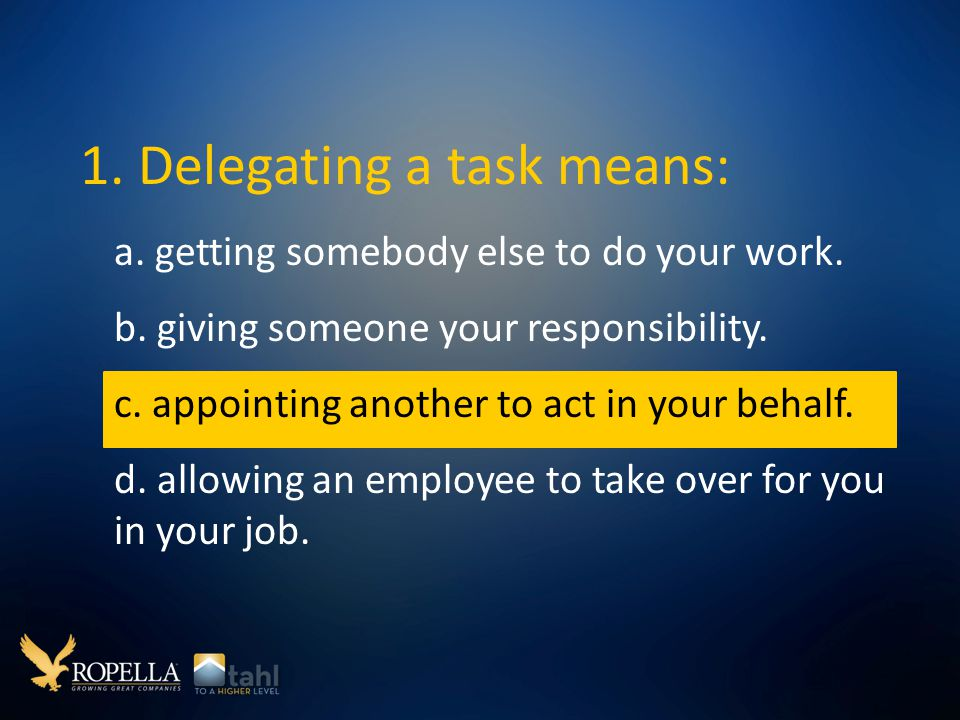 1.Delegating a task means: a. getting somebody else to do your work.