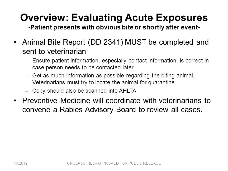 Overview: Evaluating Acute Exposures -Patient presents with obvious bite or shortly after event- Animal Bite Report (DD 2341) MUST be completed and se