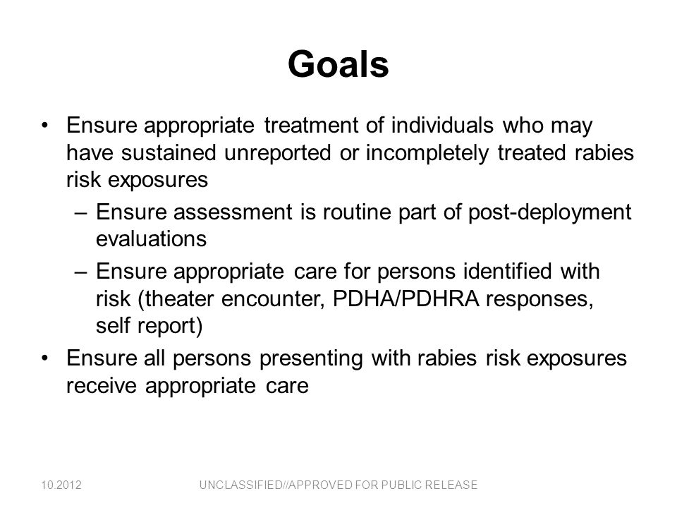 Overview: Evaluating Acute Exposures -Patient presents with obvious bite or shortly after event- All bites MUST be appropriately documented in AHLTA –A template is being developed to ensure complete history is captured and appropriate ICD9 and CPT codes are captured All suspected rabies exposures MUST be treated with Human Rabies Immunoglobulin (HRIG) and Rabies Vaccine as appropriate –CDC algorithm is appropriate for evaluating exposures sustained in US, Australia, Western Europe, Japan, Korea, Bahrain and Singapore –A more conservative approach is appropriate for exposures sustained elsewhere; start PEP if animal anything other than MWD –PEP may be discontinued if animal remains healthy after 10-day period of quarantine or lab testing of animal is negative –Contact Preventive Medicine if there are questions about animal exposures or procedures to prevent rabies UNCLASSIFIED//APPROVED FOR PUBLIC RELEASE10.2012